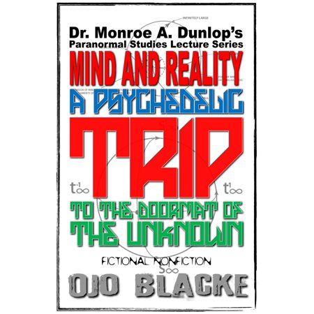 Dr. Monroe A. Dunlop's Paranormal Studies Lecture Series, Mind and Reality: A Psychedelic Trip to the Doormat of the Unknown: Fictional Nonfiction, Fifth Edition - (1540 Monroe Dr Ne Atlanta Ga 30324)