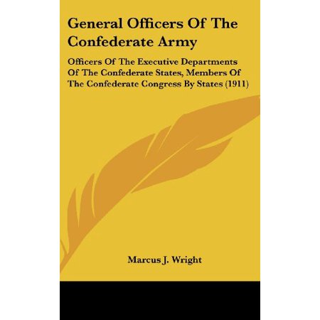 - General Officers Of The Confederate Army: Officers Of The Executive Departments Of The Confederate States, Members Of Th