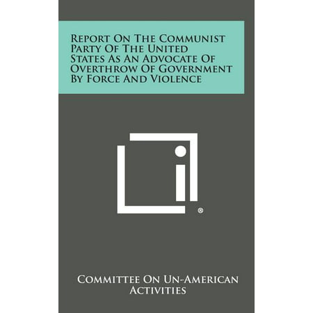 Report on the Communist Party of the United States as an Advocate of Overthrow of Government by Force and Violence -  Literary Licensing