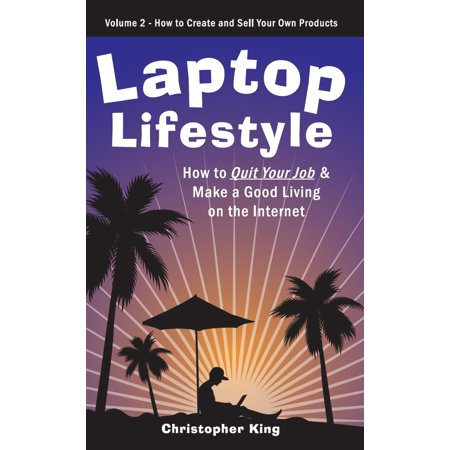 Laptop Lifestyle - How to Quit Your Job and Make a Good Living on the Internet (Volume 2 - How to Create and Sell Your Own Products) - (Best Products To Sell To Make Money)