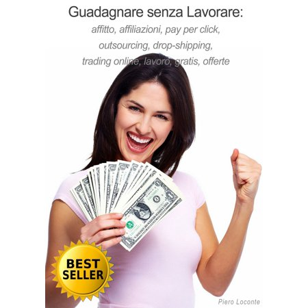 Guadagnare senza Lavorare: affitto, affiliazioni, pay per click, outsourcing, drop-shipping, trading online, lavoro, gratis, offerte - (Best Pay Per Click Ads)