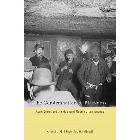 The Condemnation of Blackness : Race, Crime, and the Making of Modern Urban