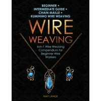Wire Weaving: Beginner + Intermediate Guide + Chain Maille + Kumihimo Wire Weaving: 4-in-1 Wire Weaving Compendium for Beginners (Paperback)
