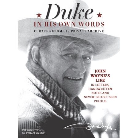 Duke in His Own Words : John Wayne's Life in Letters, Handwritten Notes and Never-Before-Seen Photos Curated from His Private