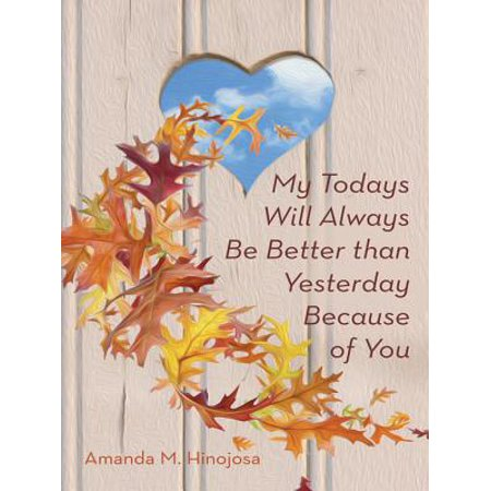 My Todays Will Always Be Better Than Yesterday Because of You -