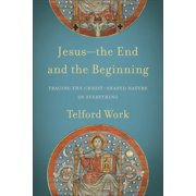 Jesus--The End and the Beginning : Tracing the Christ-Shaped Nature of Everything