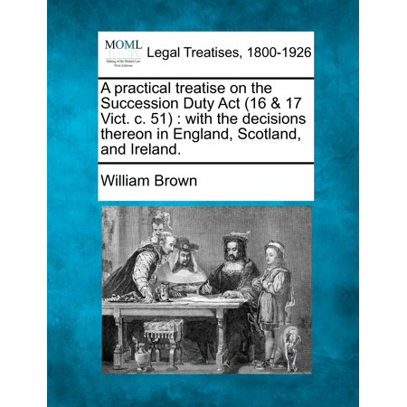 A Practical Treatise on the Succession Duty ACT (16 & 17 Vict. C. 51) : With the Decisions Thereon in England, Scotland, and Ireland.