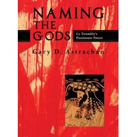 Naming the Gods: Cy Twombly's Passionate Poiesis (Hardcover)