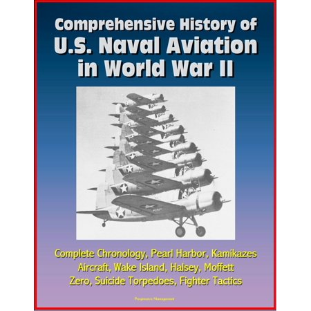 Comprehensive History of U.S. Naval Aviation in World War II: Complete Chronology, Pearl Harbor, Kamikazes, Aircraft, Wake Island, Halsey, Moffett, Zero, Suicide Torpedoes, Fighter Tactics -