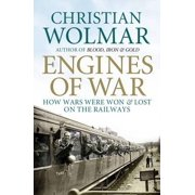 Engines of War How Wars Were Won & Lost on the Railways. Christian Wolmar