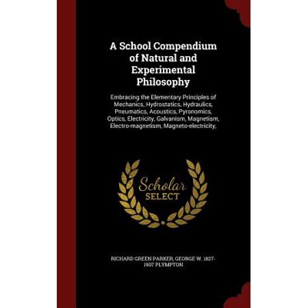 A   School Compendium of Natural and Experimental Philosophy: Embracing the Elementary Principles of Mechanics, Hydrostatics, Hydraulics, (A School Compendium Of Natural And Experimental Philosophy)