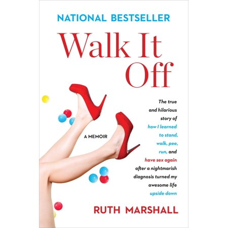 Walk It Off : The True and Hilarious Story of How I Learned to Stand, Walk, Pee, Run, and Have Sex Again After a Nightmarish Diagnosis Turned My Awesome Life Upside