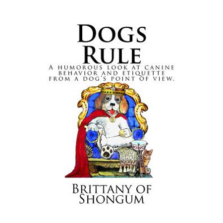 Dogs Rule : A Humorous Look at Canine Behavior and Etiquette from a Dogs Point of