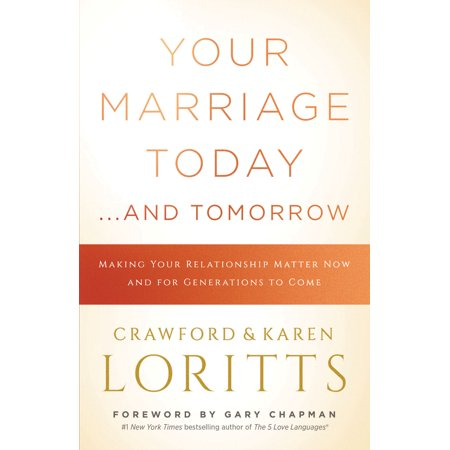 Your Marriage Today. . .And Tomorrow : Making Your Relationship Matter Now and for Generations to