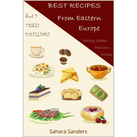 Best Recipes From Eastern Europe: Dainty Dishes, Delicious Drinks -