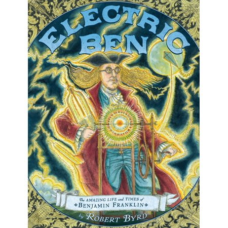Electric Ben : The Amazing Life and Times of Benjamin Franklin - Ben Franklin For Kids