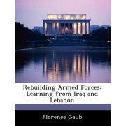 Rebuilding Armed Forces : Learning from Iraq and Lebanon