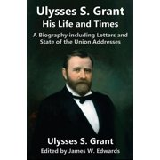 Ulysses S. Grant : His Life and Times: A Biography Including Letters and State of the Union Addresses