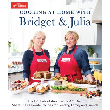 Cooking at Home With Bridget & Julia : The TV Hosts of America's Test Kitchen Share Their Favorite Recipes for Feeding Family and (Cooking At Home With Bridget And Julia)