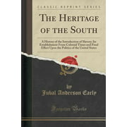 The Heritage of the South : A History of the Introduction of Slavery; Its Establishment from Colonial Times and Final Effect Upon the Politics of the United States (Classic Reprint)