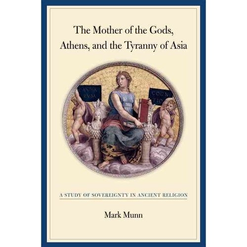The Mother of the Gods, Athens, And the Tyranny of Asia: A Study of Sovereignty in Ancient Religion