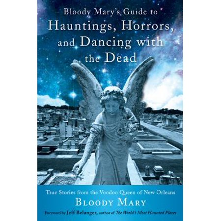 Bloody Mary's Guide to Hauntings, Horrors, and Dancing with the Dead : True Stories from the Voodoo Queen of New (The Bloody Mary Story)