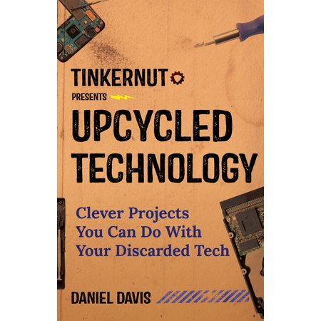 Upcycled Technology : Clever Projects You Can Do with Your Discarded Tech (Upcycle Old Electronics, Makey Makey, Electronic Projects, Men Gifts, Tech Book) (Hardcover)