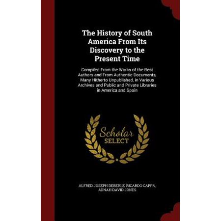The History of South America from Its Discovery to the Present Time : Compiled from the Works of the Best Authors and from Authentic Documents, Many Hitherto Unpublished, in Various Archives and Public and Private Libraries in America and