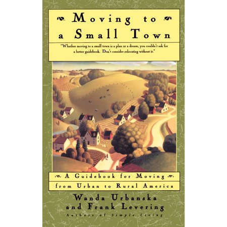 Moving To A Small Town : A Guidebook To Moving From Urban To Rural