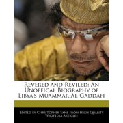 Revered and Reviled : An Unoffical Biography of Libya's Muammar Al-Gaddafi