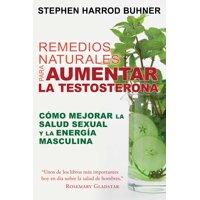 Remedios naturales para aumentar la testosterona : Cómo mejorar la salud sexual y la energía masculina
