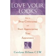 Love Your Looks : How to Stop Criticizing and Start Appreciating Your Appearance