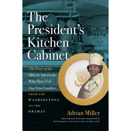 The President's Kitchen Cabinet : The Story of the African Americans Who Have Fed Our First Families, from the Washingtons to the
