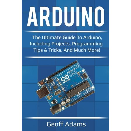 Arduino : The Ultimate Guide to Arduino, Including Projects, Programming Tips & Tricks, and Much More!