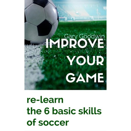 Improve Your Game: Learn How to Improve Your Basic Skills of Soccer - eBook - Horns At Soccer Games