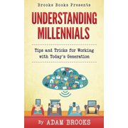 Understanding Millennials : A Guide to Working with Todays Generation