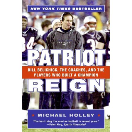 Patriot Reign  Bill Belichick  The Coaches  And The Players Who Built A Champion