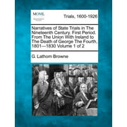Narratives of State Trials in the Nineteenth Century. First Period. from the Union with Ireland to the Death of George the Fourth, 1801-1830 Volume 1 of 2