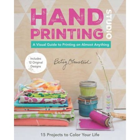 Hand-Printing Studio: 15 Projects to Color Your Life: A Visual Guide to Printing on Almost Anything