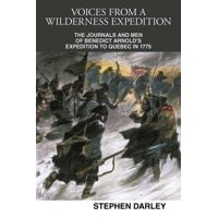 Voices from a Wilderness Expedition : The Journals and Men of Benedict Arnold's Expedition to Quebec in 1775
