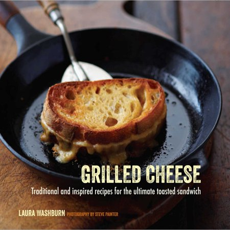 Grilled Cheese : Traditional and inspired recipes for the ultimate toasted