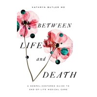 Between Life and Death: A Gospel-Centered Guide to End-Of-Life Medical Care (Paperback)