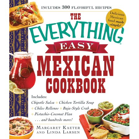 The Everything Easy Mexican Cookbook : Includes Chipotle Salsa, Chicken Tortilla Soup, Chiles Rellenos, Baja-Style Crab, Pistachio-Coconut Flan...and Hundreds - Salsa Cookbook