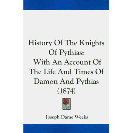 History of the Knights of Pythias: With an Account of the Life and Times of Damon and Pythias