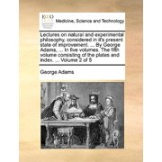 Lectures on Natural and Experimental Philosophy, Considered in It's Present State of Improvement. ... by George Adams, ... in Five Volumes. the Fifth Volume Consisting of the Plates and Index. ... Volume 2 of 5