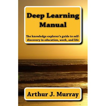 Deep Learning Manual : The Knowledge Explorer's Guide to Self-Discovery in Education, Work, and (Guide To Learning The Knowledge Of London)