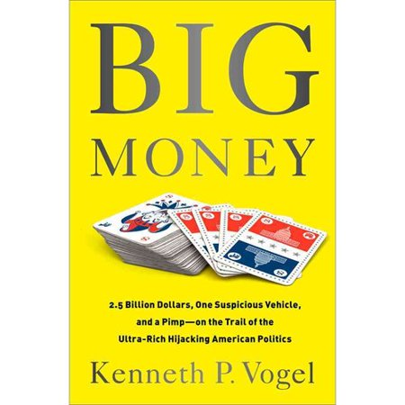 Big Money: 2.5 Billion Dollars, One Suspicious Vehicle, and a Pimp-on the Trail of the Ultra-Rich Hijacking American Politics