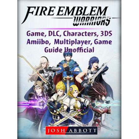 Fire Emblem Warriors Game, DLC, Characters, 3DS, Amiibo, Multiplayer, Game Guide Unofficial -
