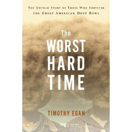 The Worst Hard Time : The Untold Story of Those Who Survived the Great American Dust (The Worst Hard Time By Timothy Egan)