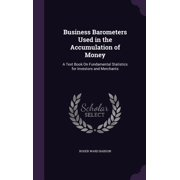 Business Barometers Used in the Accumulation of Money : A Text Book On Fundamental Statistics for Investors and Merchants